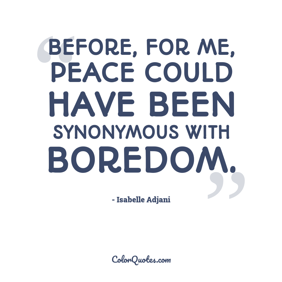 Before, for me, peace could have been synonymous with boredom.