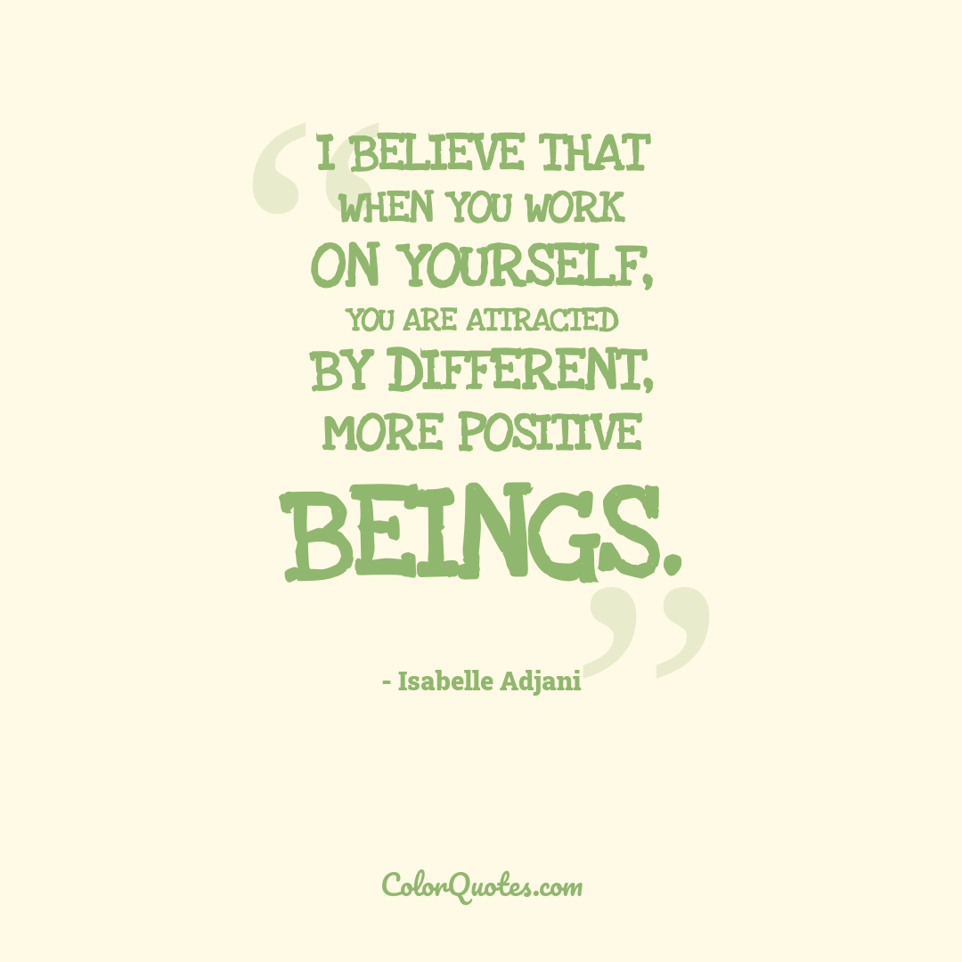 I believe that when you work on yourself, you are attracted by different, more positive beings.
