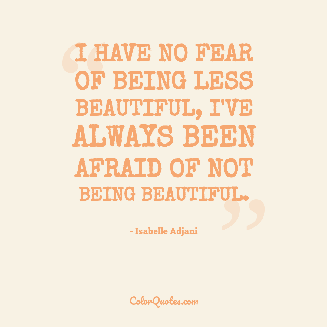 I have no fear of being less beautiful, I've always been afraid of not being beautiful.