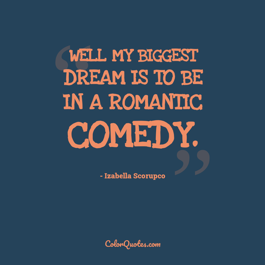 Well my biggest dream is to be in a romantic comedy.