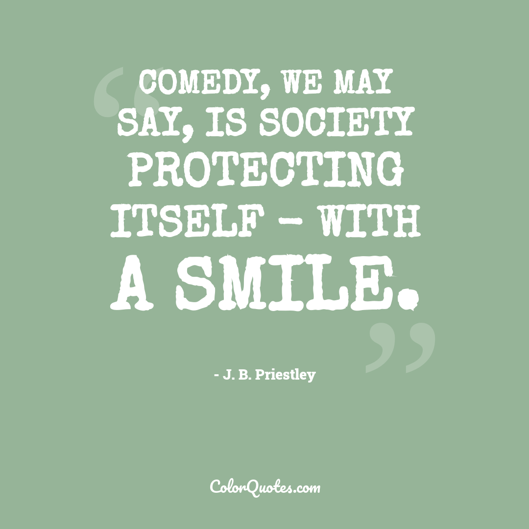 Comedy, we may say, is society protecting itself - with a smile.