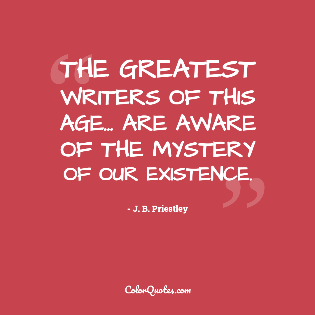 The greatest writers of this age... are aware of the mystery of our existence.