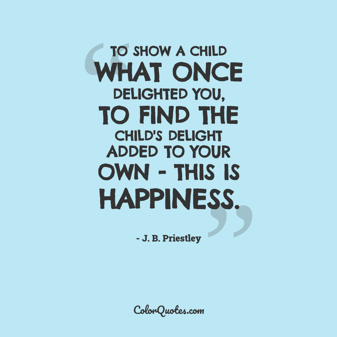 To show a child what once delighted you, to find the child's delight added to your own - this is happiness.