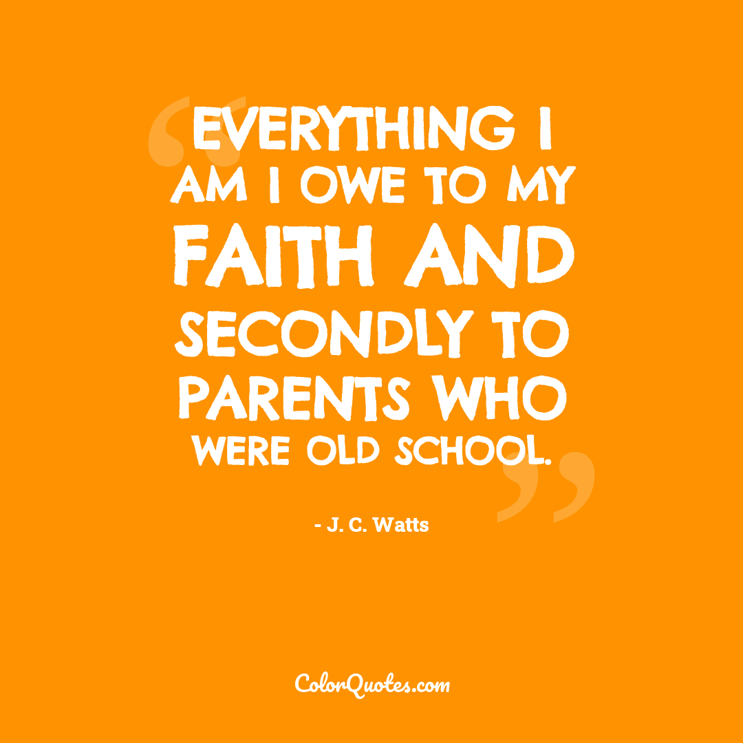 Everything I am I owe to my faith and secondly to parents who were old school.