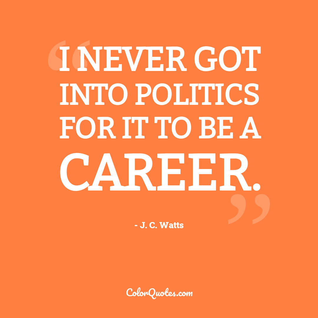 I never got into politics for it to be a career.