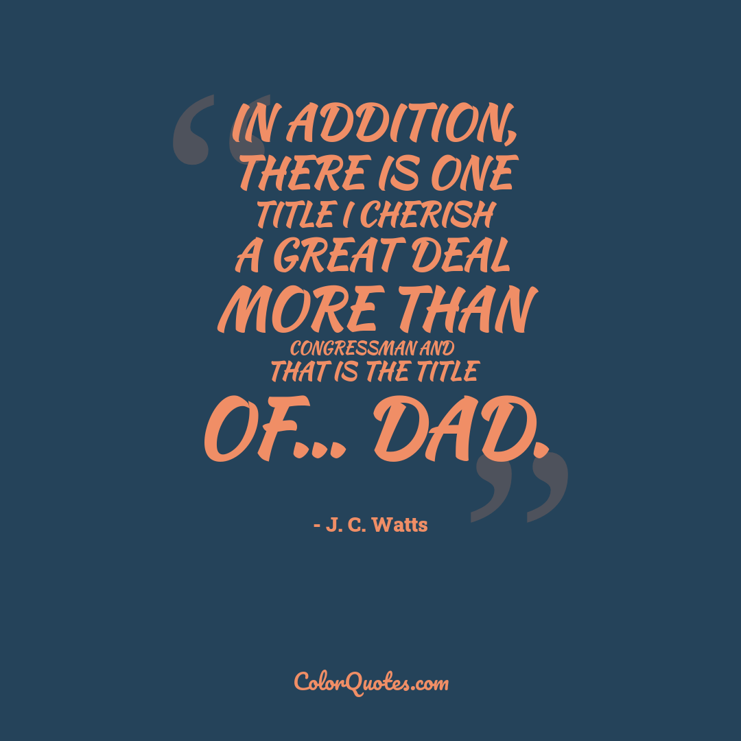 In addition, there is one title I cherish a great deal more than Congressman and that is the title of... Dad.