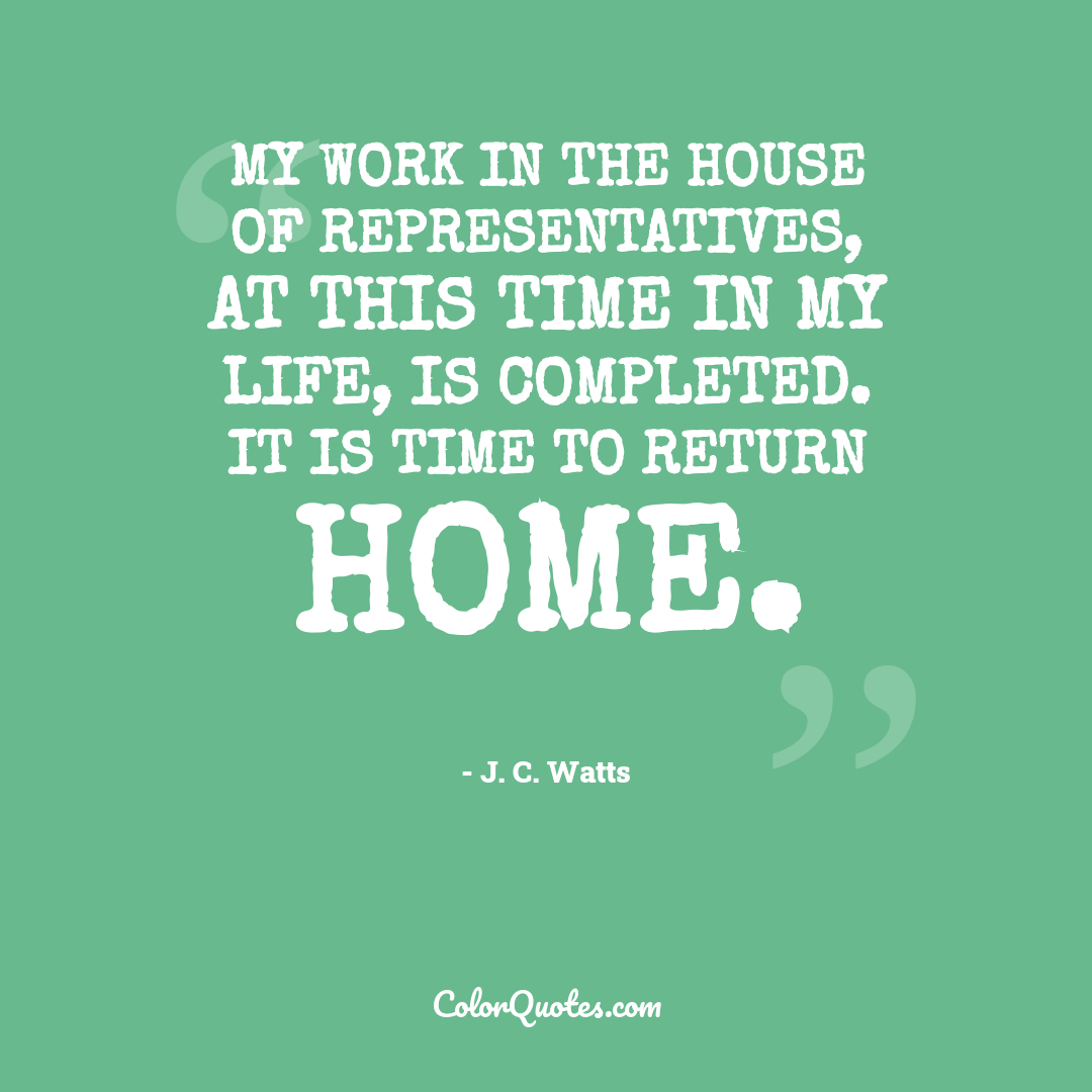 My work in the House of Representatives, at this time in my life, is completed. It is time to return home.