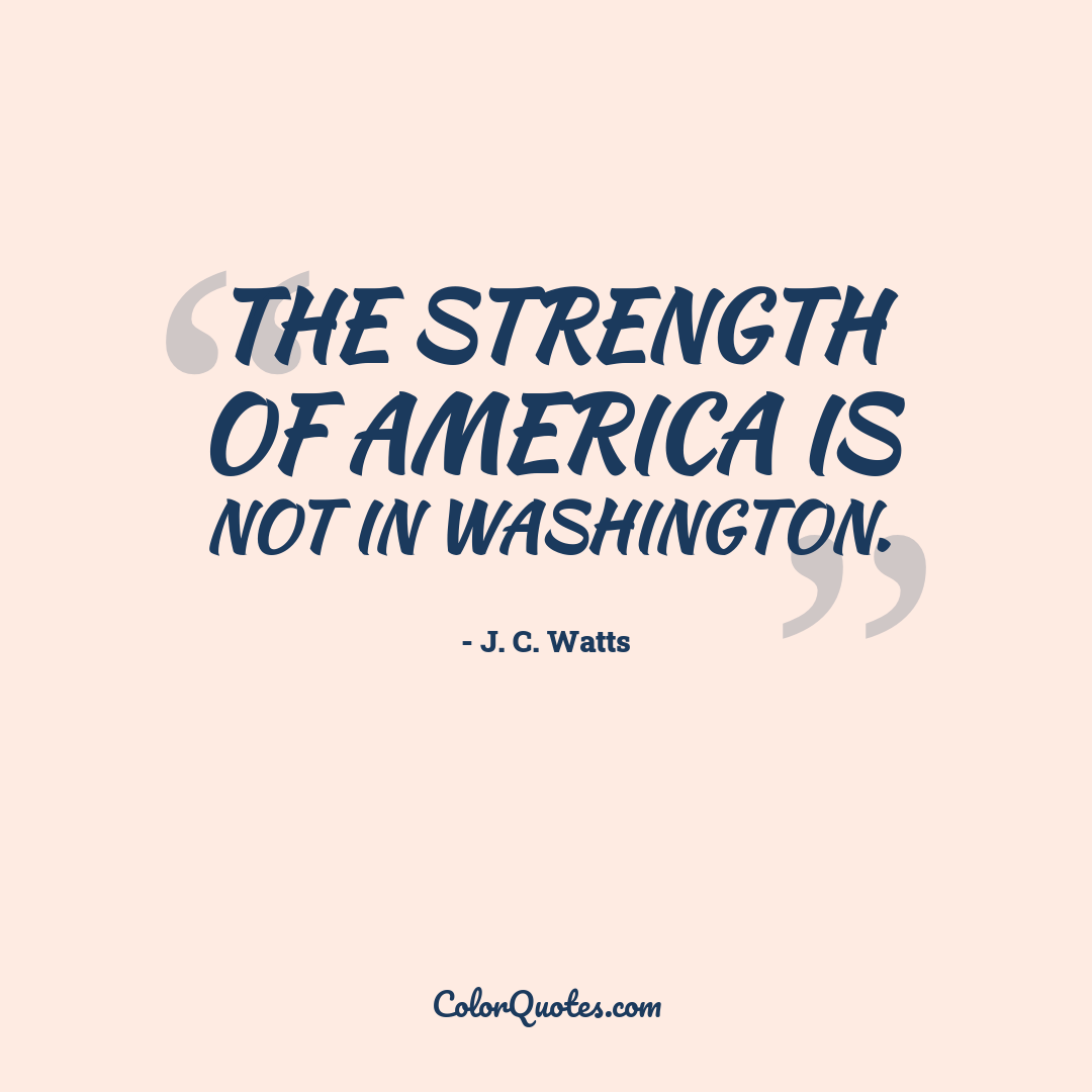 The strength of America is not in Washington.