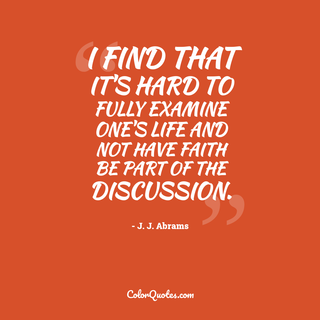 I find that it's hard to fully examine one's life and not have faith be part of the discussion.