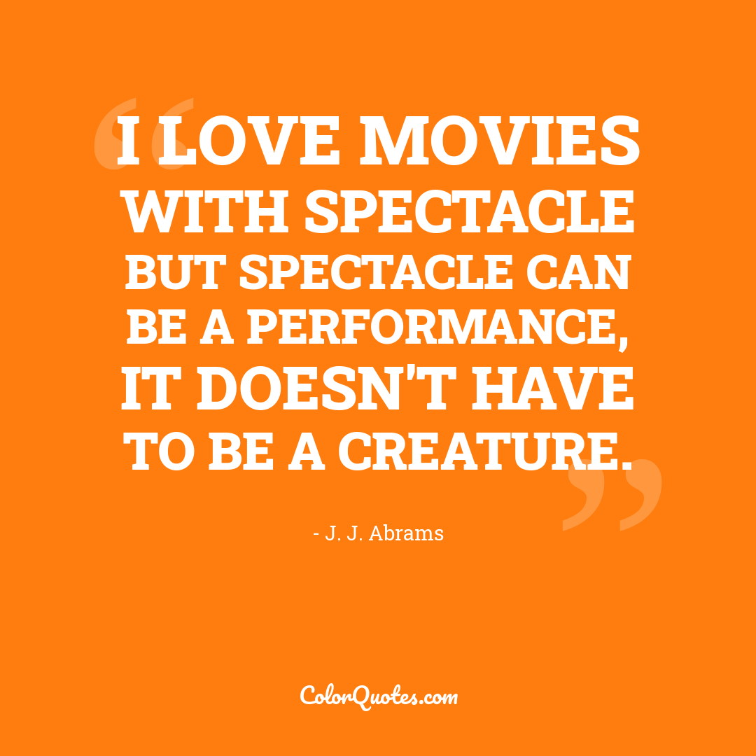 I love movies with spectacle but spectacle can be a performance, it doesn't have to be a creature.