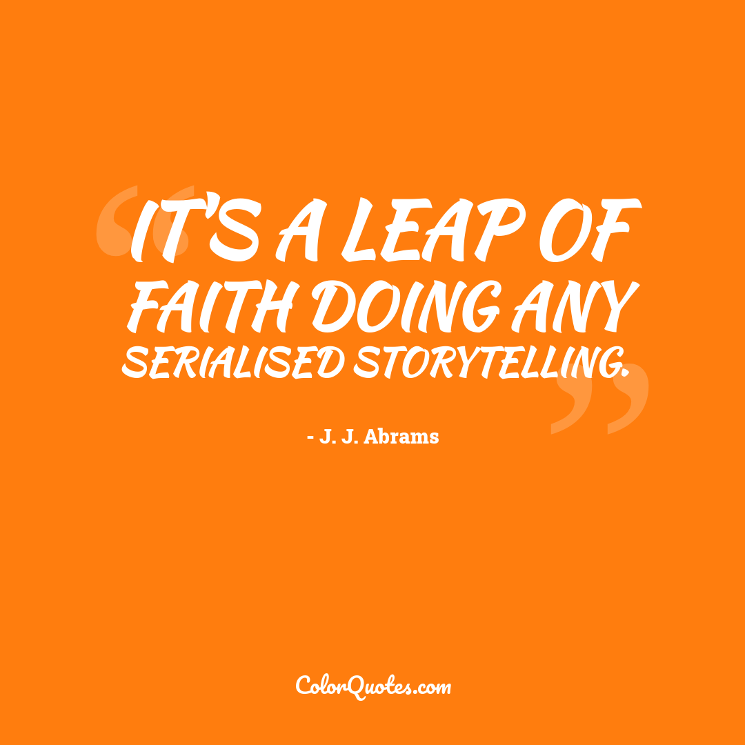 It's a leap of faith doing any serialised storytelling.