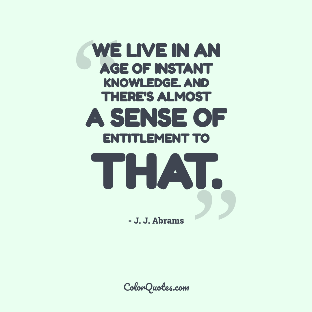 We live in an age of instant knowledge. And there's almost a sense of entitlement to that.