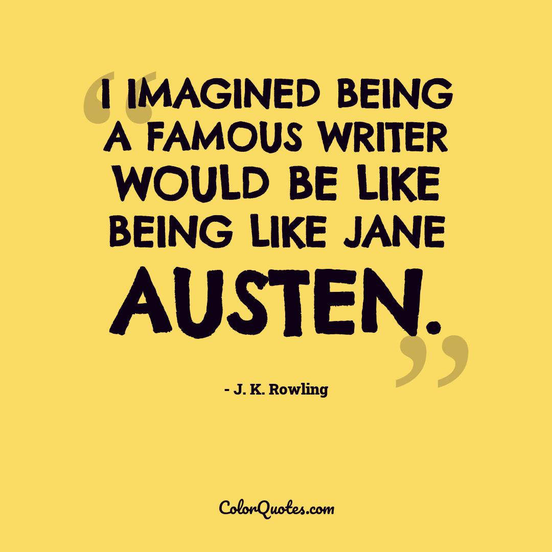 I imagined being a famous writer would be like being like Jane Austen.