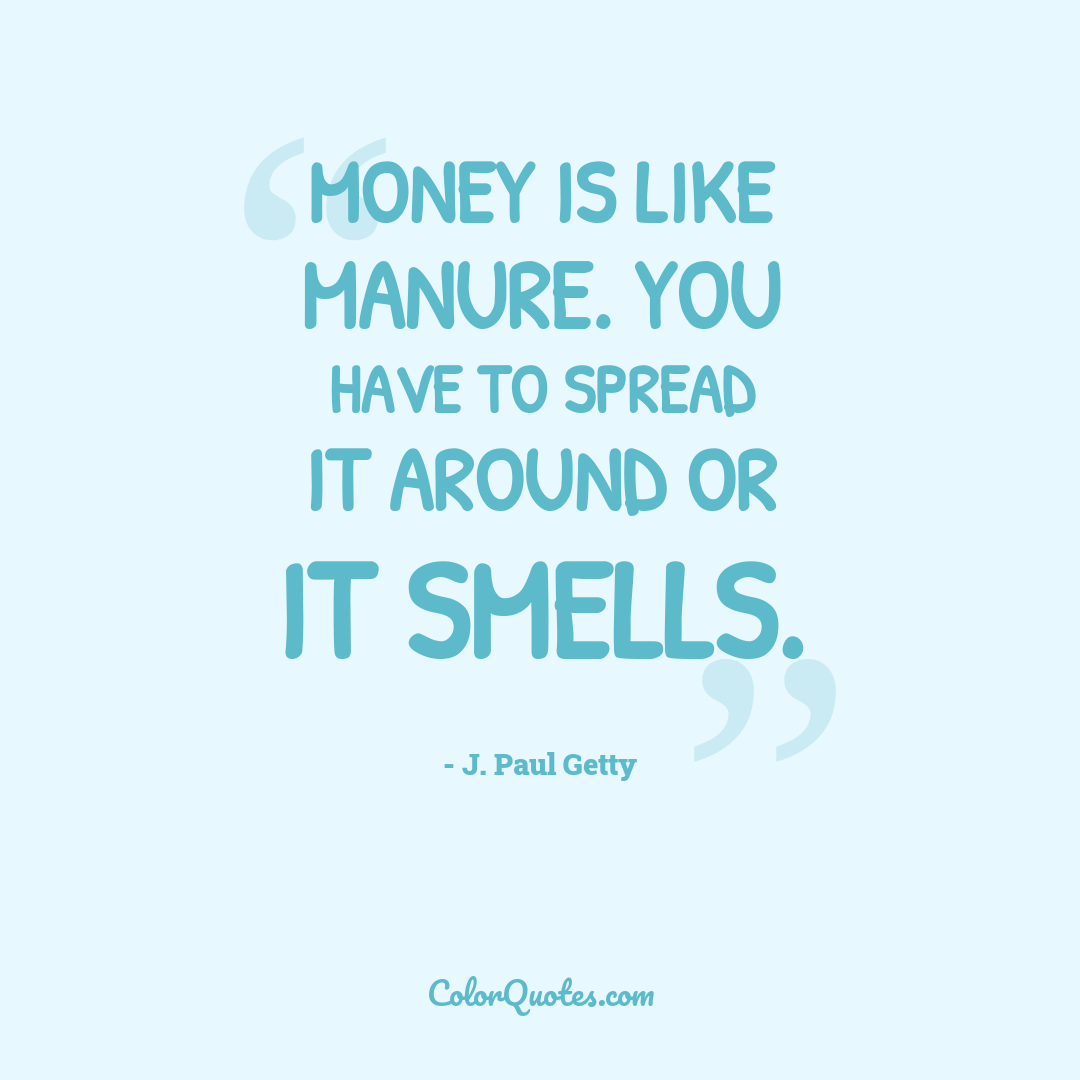 Money is like manure. You have to spread it around or it smells.