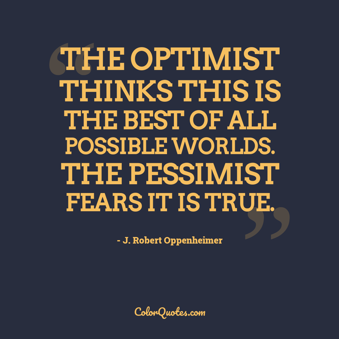 The optimist thinks this is the best of all possible worlds. The pessimist fears it is true.