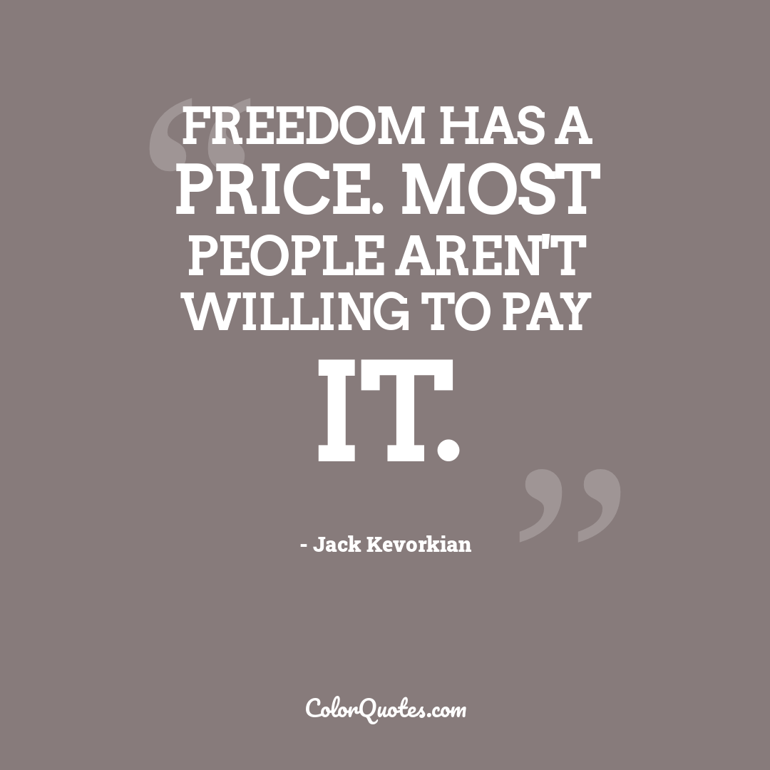 Freedom has a price. Most people aren't willing to pay it.