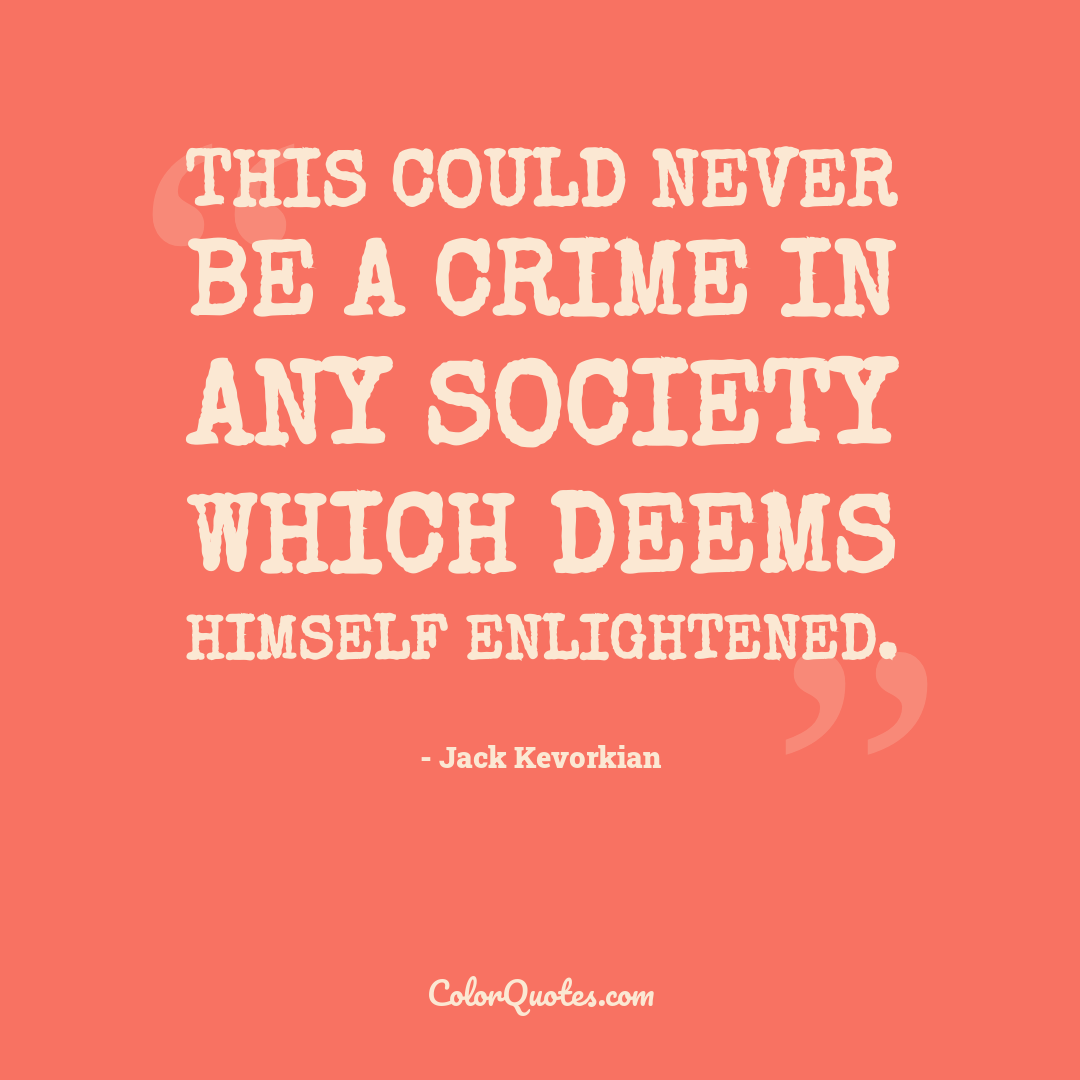 This could never be a crime in any society which deems himself enlightened.