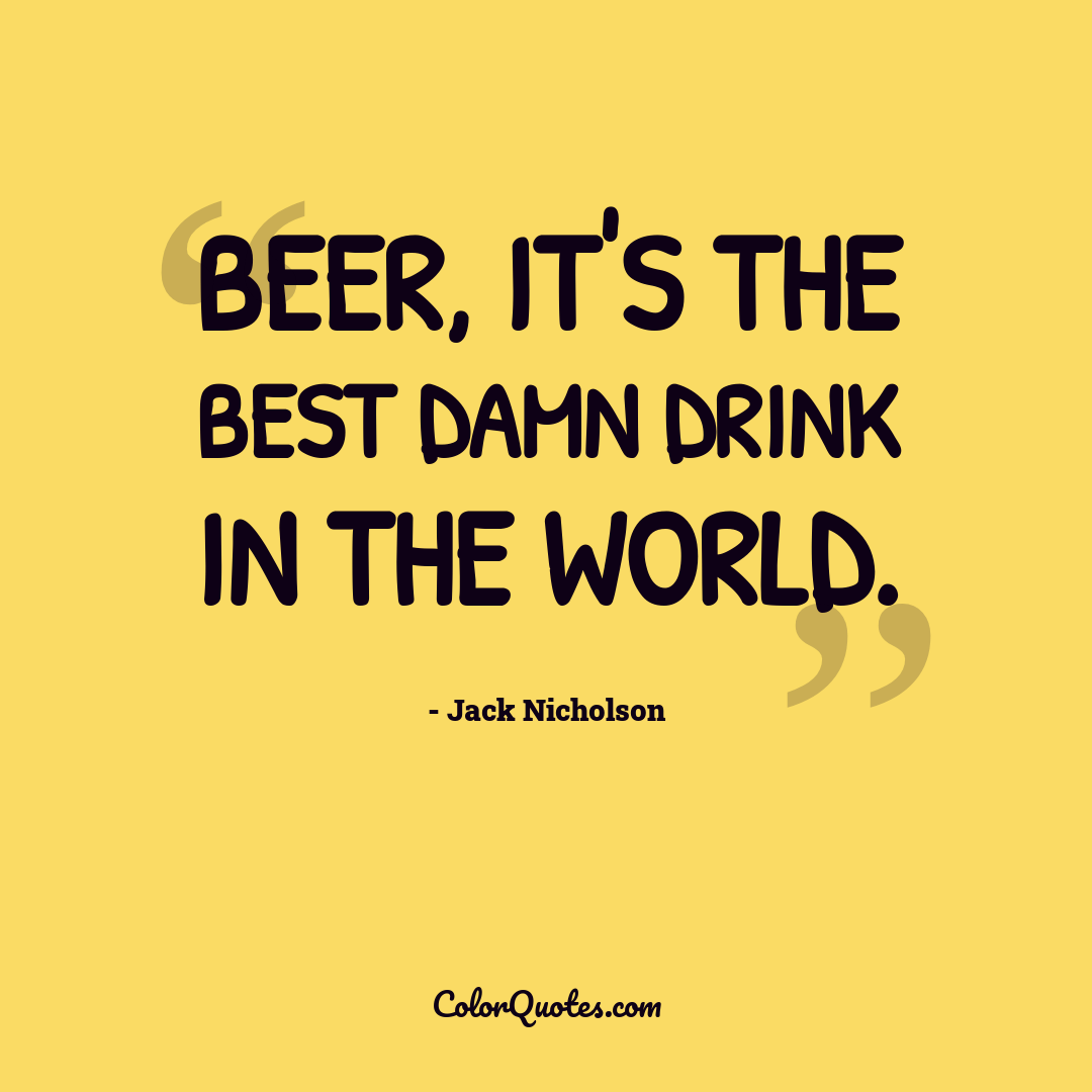 Beer, it's the best damn drink in the world.