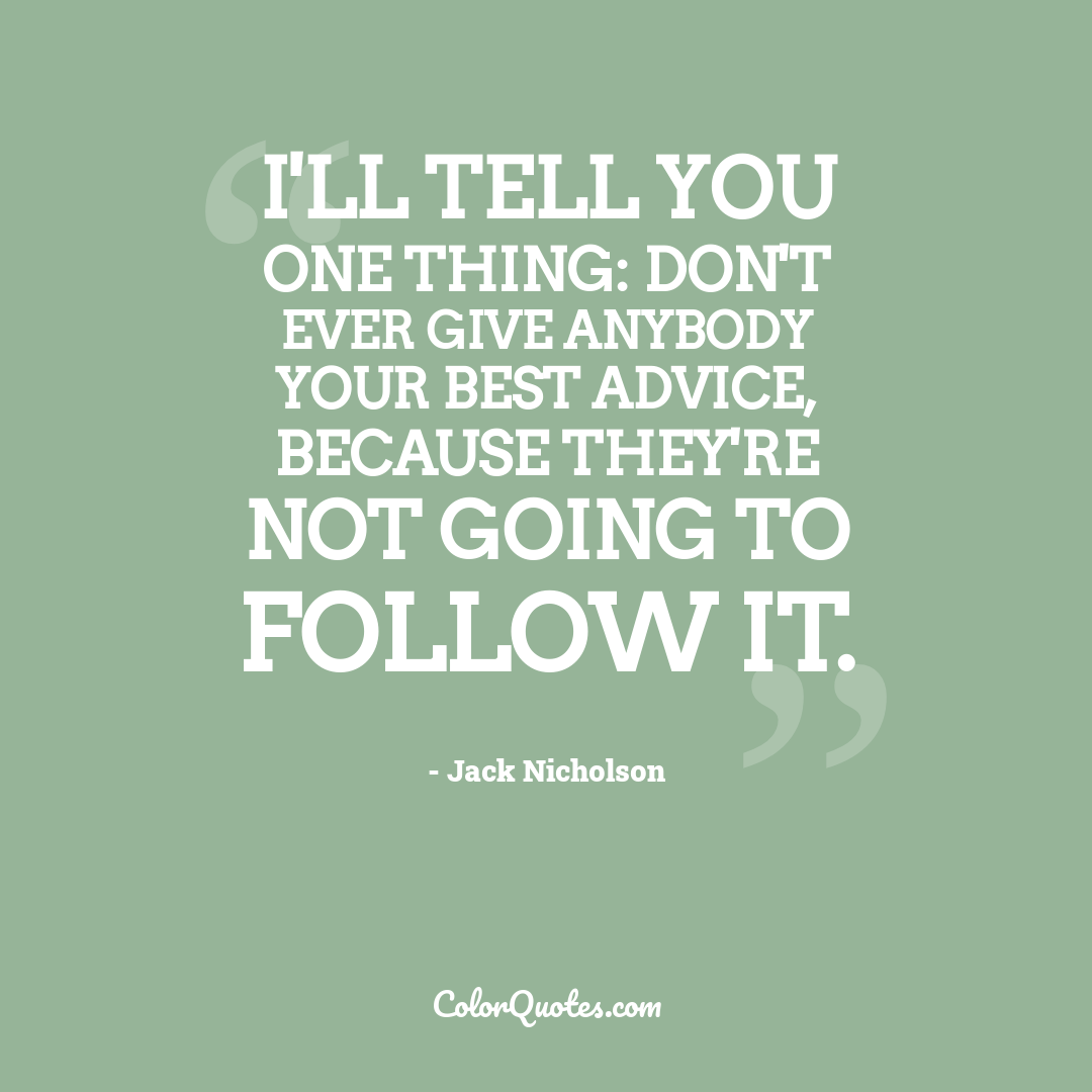 I'll tell you one thing: Don't ever give anybody your best advice, because they're not going to follow it.
