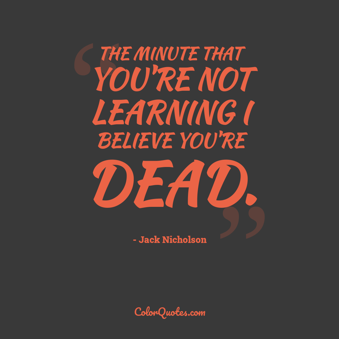 The minute that you're not learning I believe you're dead.