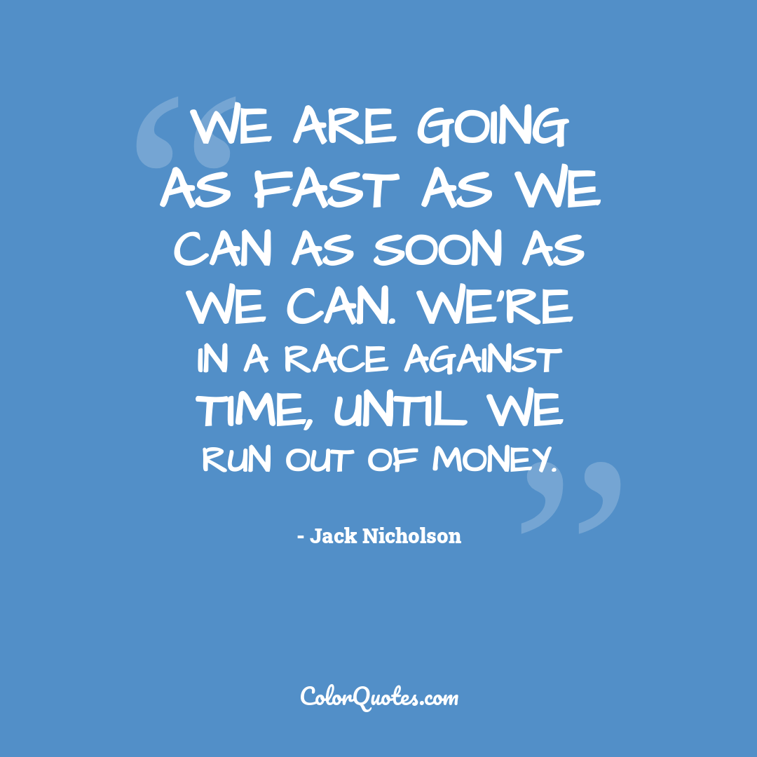 We are going as fast as we can as soon as we can. We're in a race against time, until we run out of money.