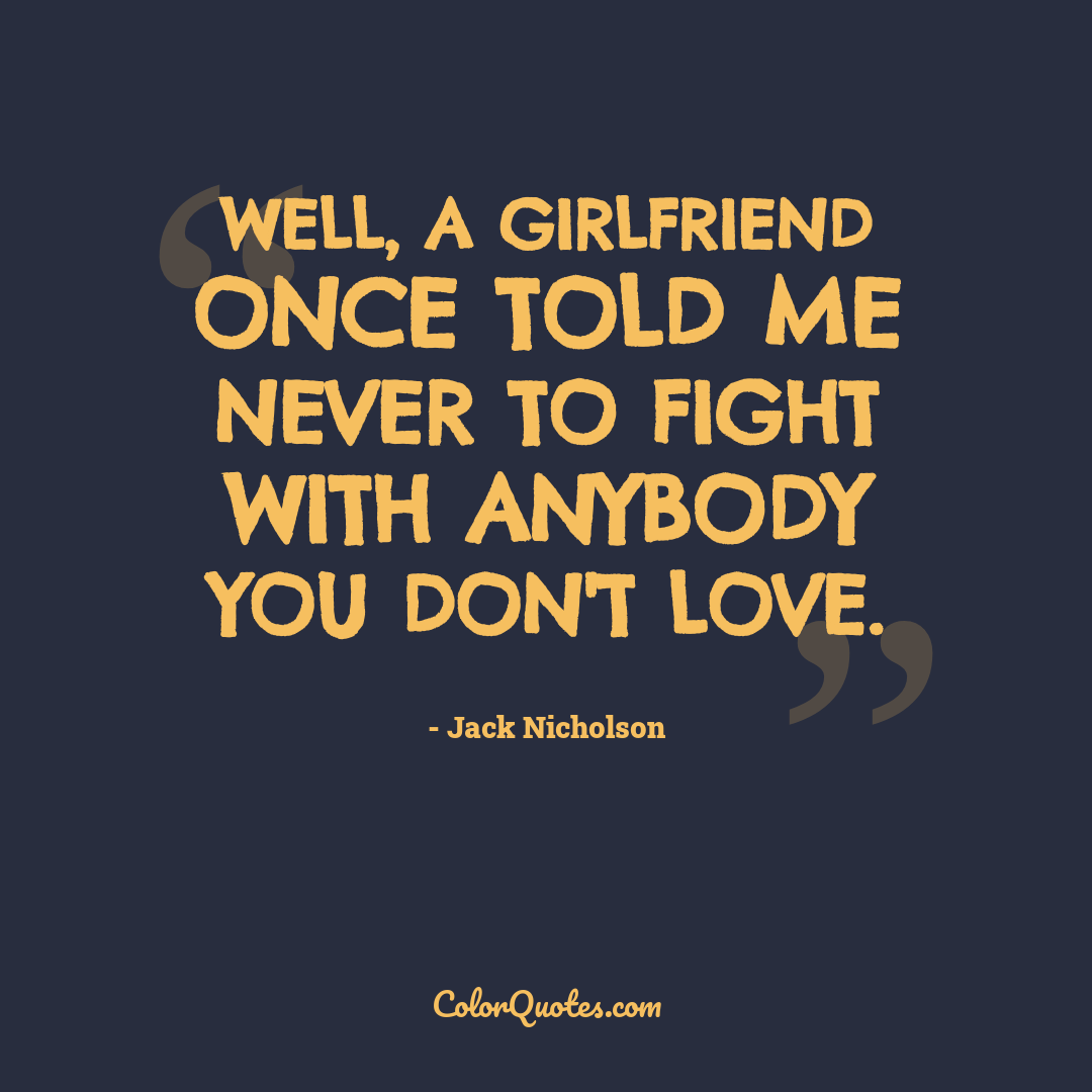 Well, a girlfriend once told me never to fight with anybody you don't love.