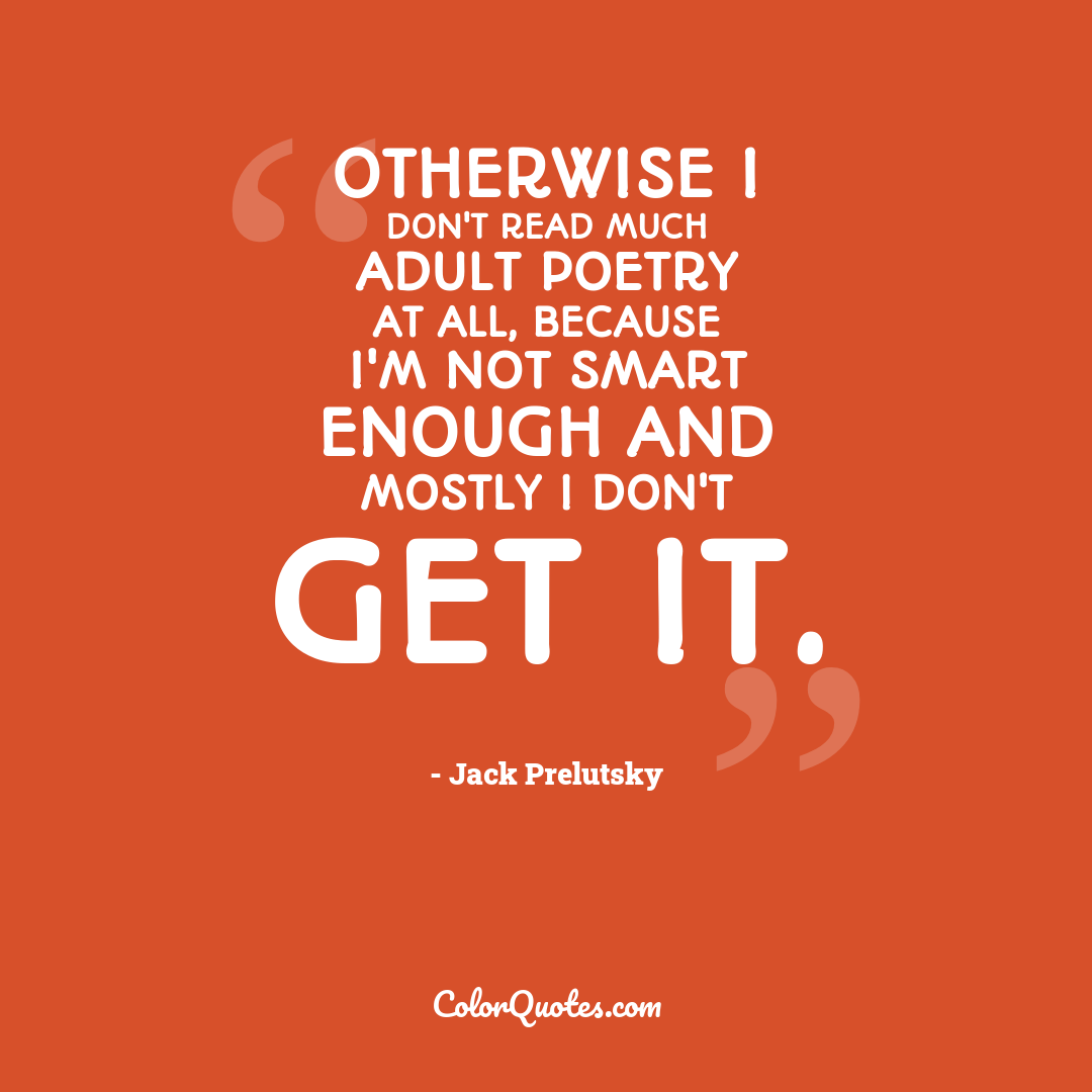 Otherwise I don't read much adult poetry at all, because I'm not smart enough and mostly I don't get it.