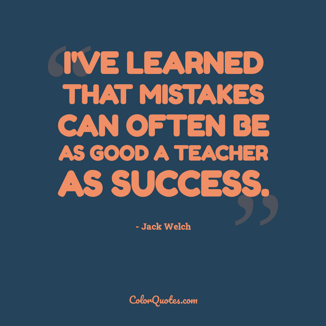 I've learned that mistakes can often be as good a teacher as success.