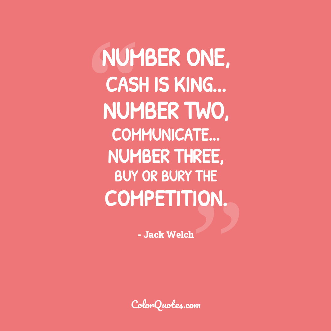 Number one, cash is king... number two, communicate... number three, buy or bury the competition.