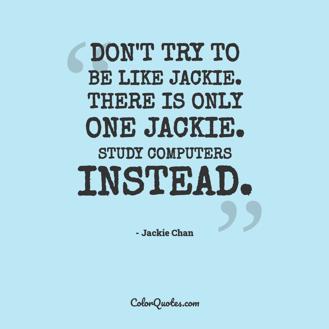 Don't try to be like Jackie. There is only one Jackie. Study computers instead.