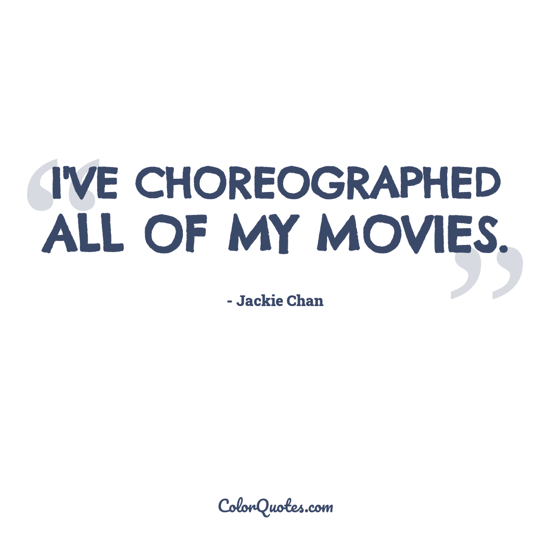 I've choreographed all of my movies.