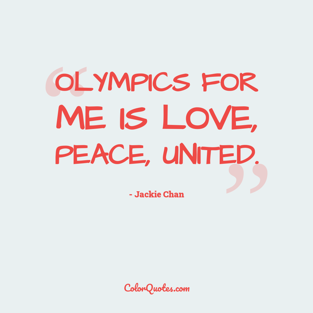 Olympics for me is love, peace, united.