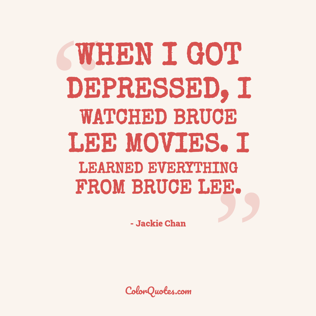 When I got depressed, I watched Bruce Lee movies. I learned everything from Bruce Lee.