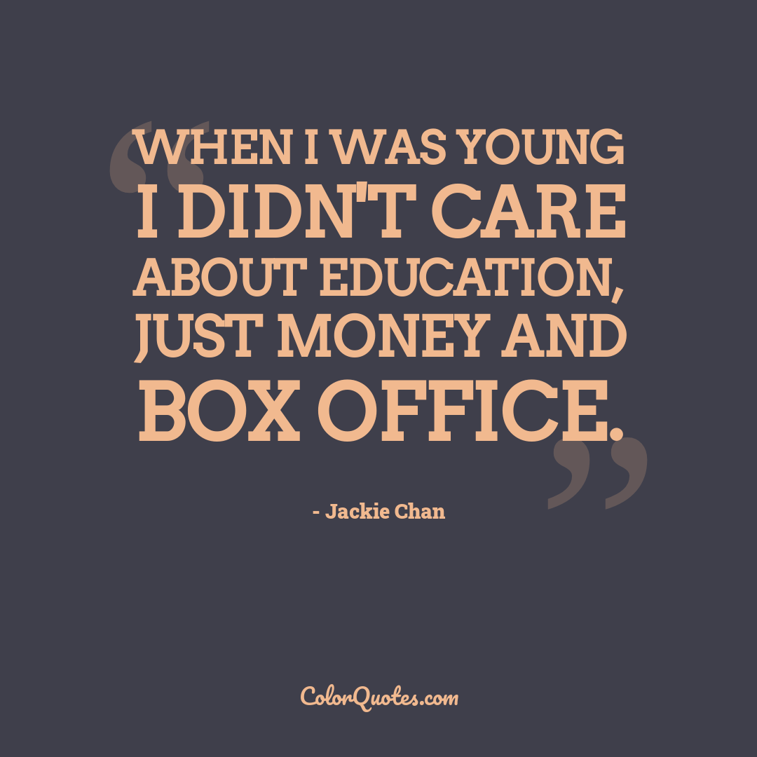 When I was young I didn't care about education, just money and box office.