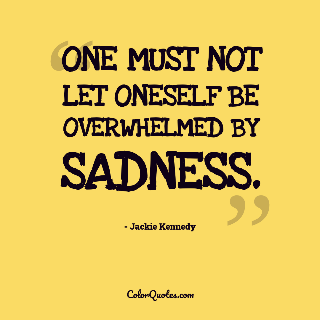 One must not let oneself be overwhelmed by sadness.