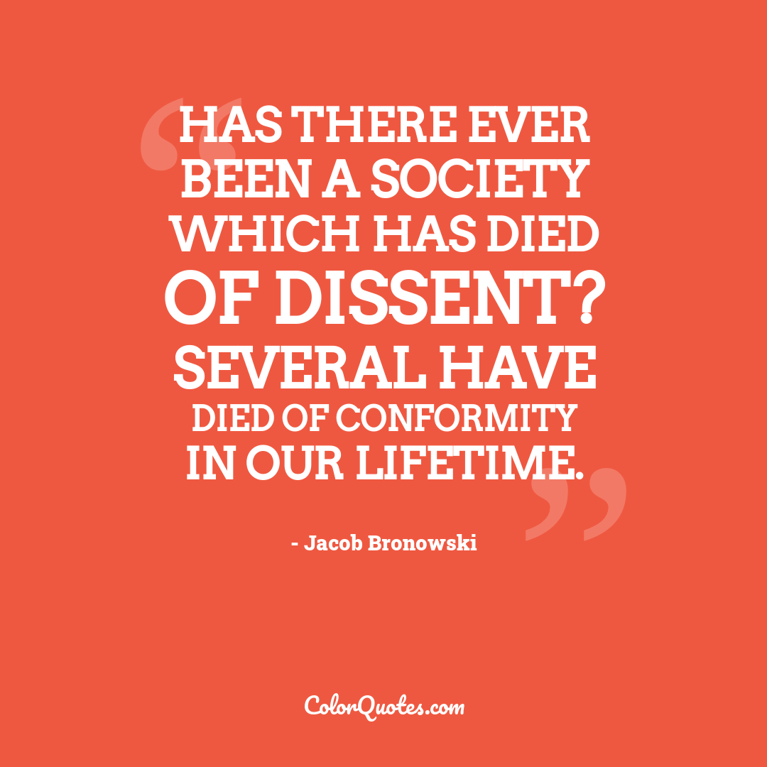 Has there ever been a society which has died of dissent? Several have died of conformity in our lifetime.