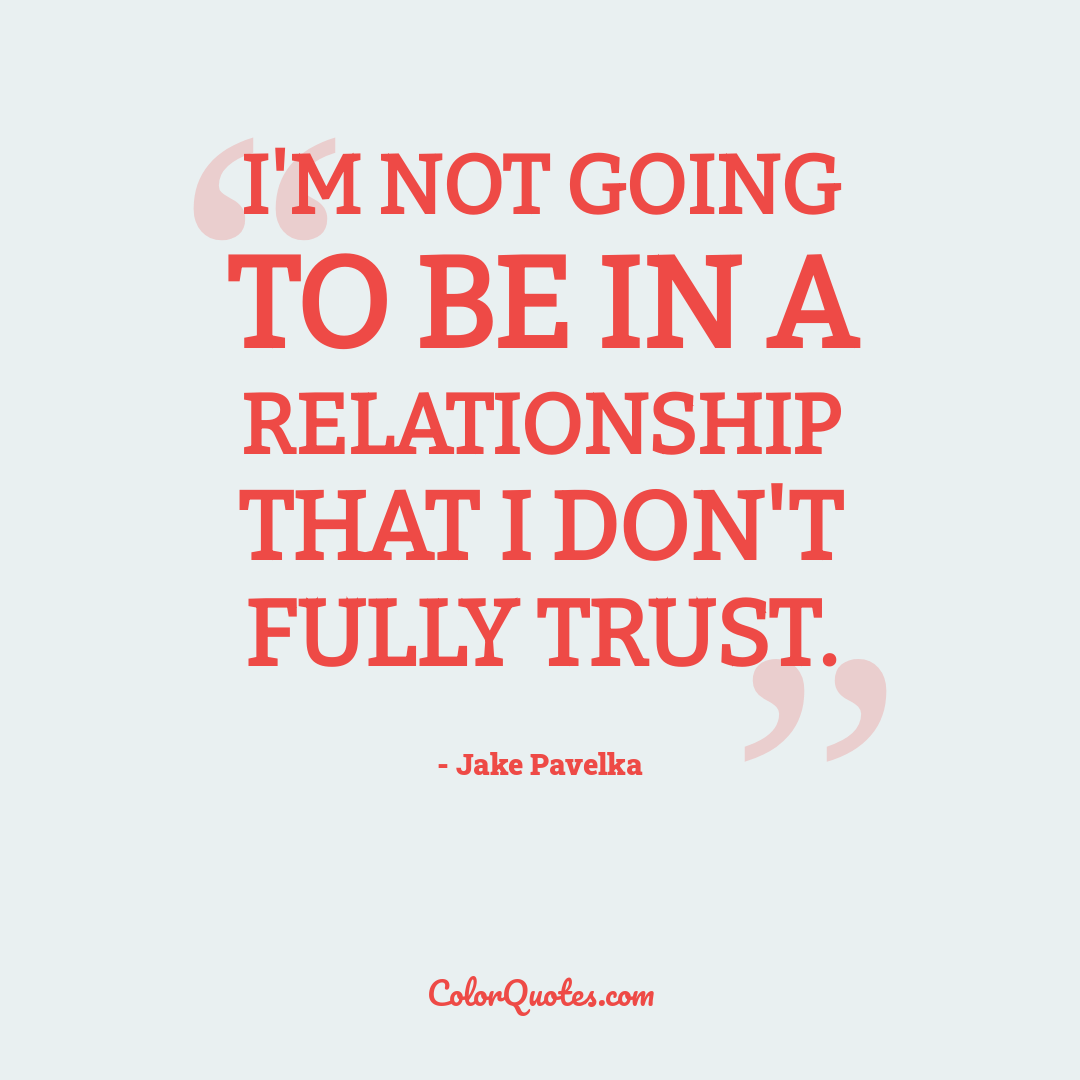 I'm not going to be in a relationship that I don't fully trust.