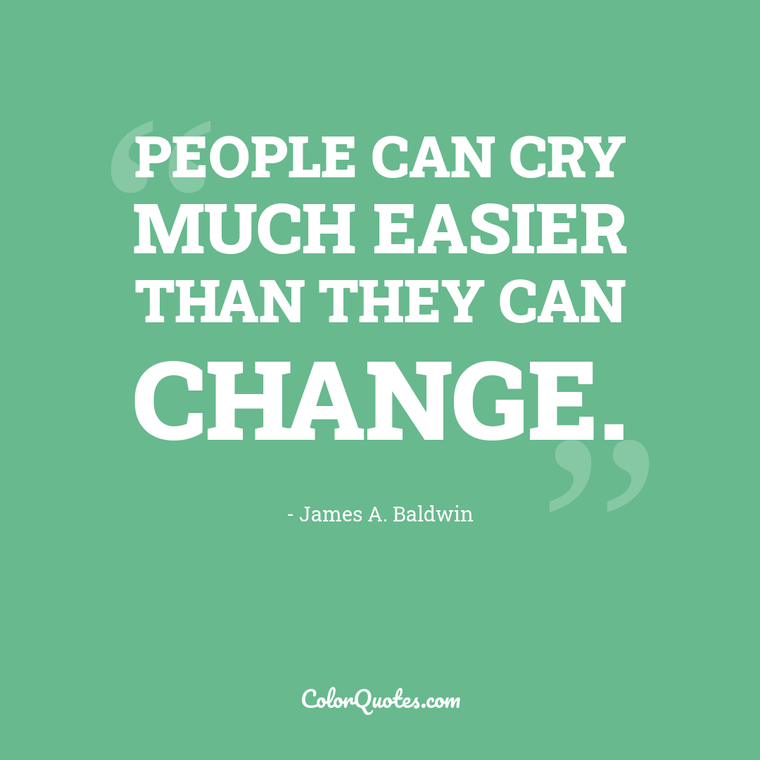People can cry much easier than they can change.