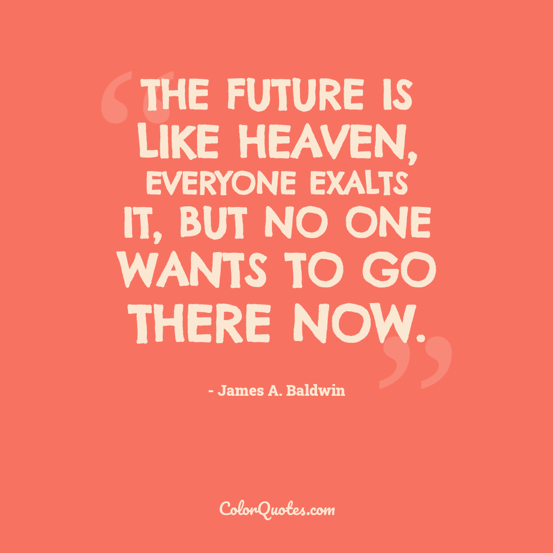 The future is like heaven, everyone exalts it, but no one wants to go there now.