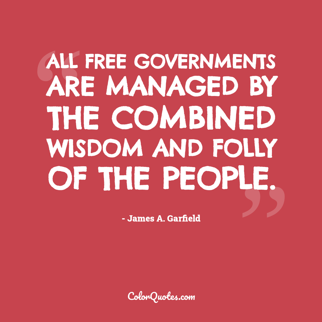 All free governments are managed by the combined wisdom and folly of the people.