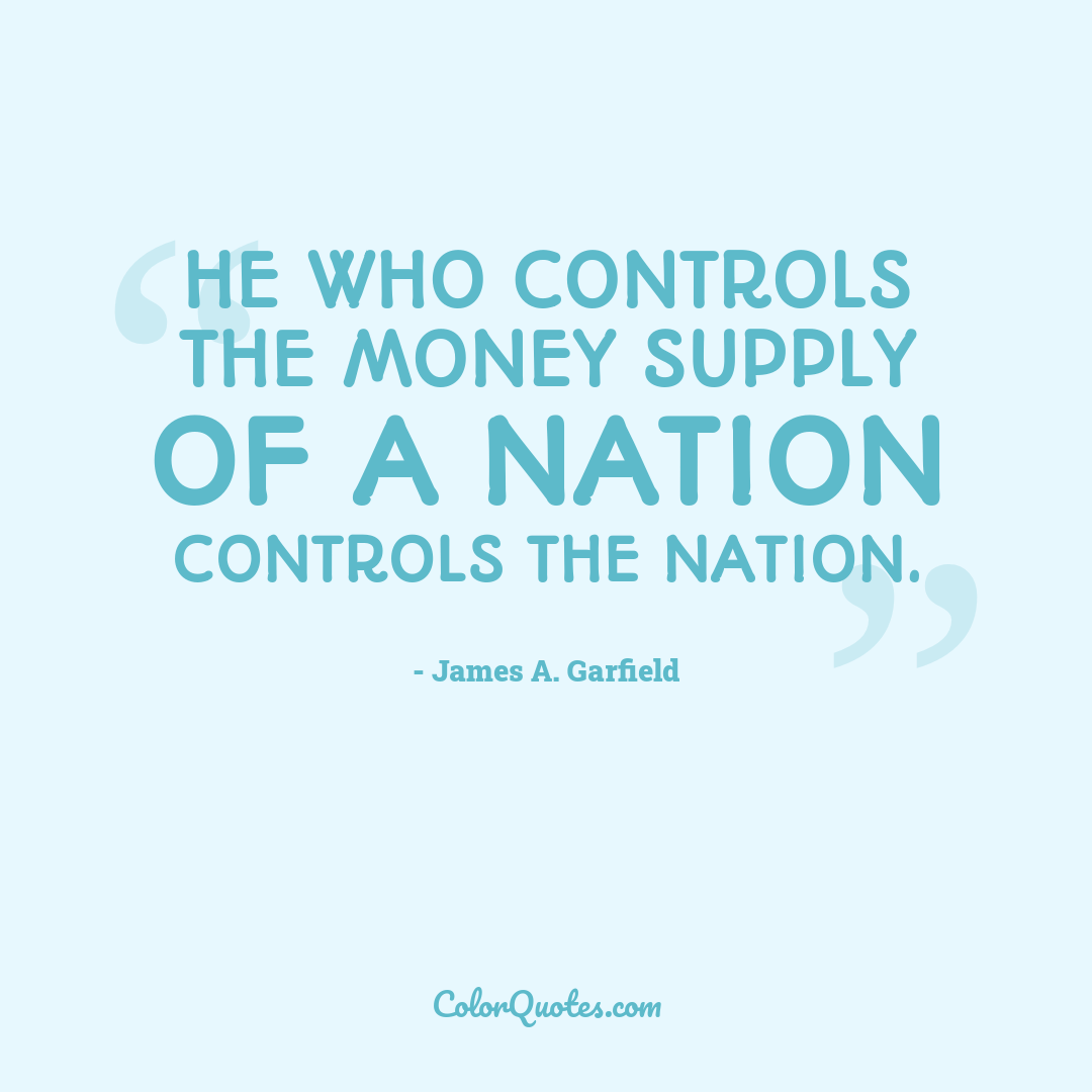 He who controls the money supply of a nation controls the nation.