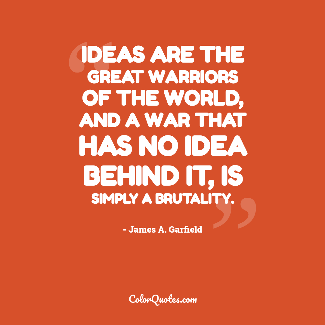Ideas are the great warriors of the world, and a war that has no idea behind it, is simply a brutality.