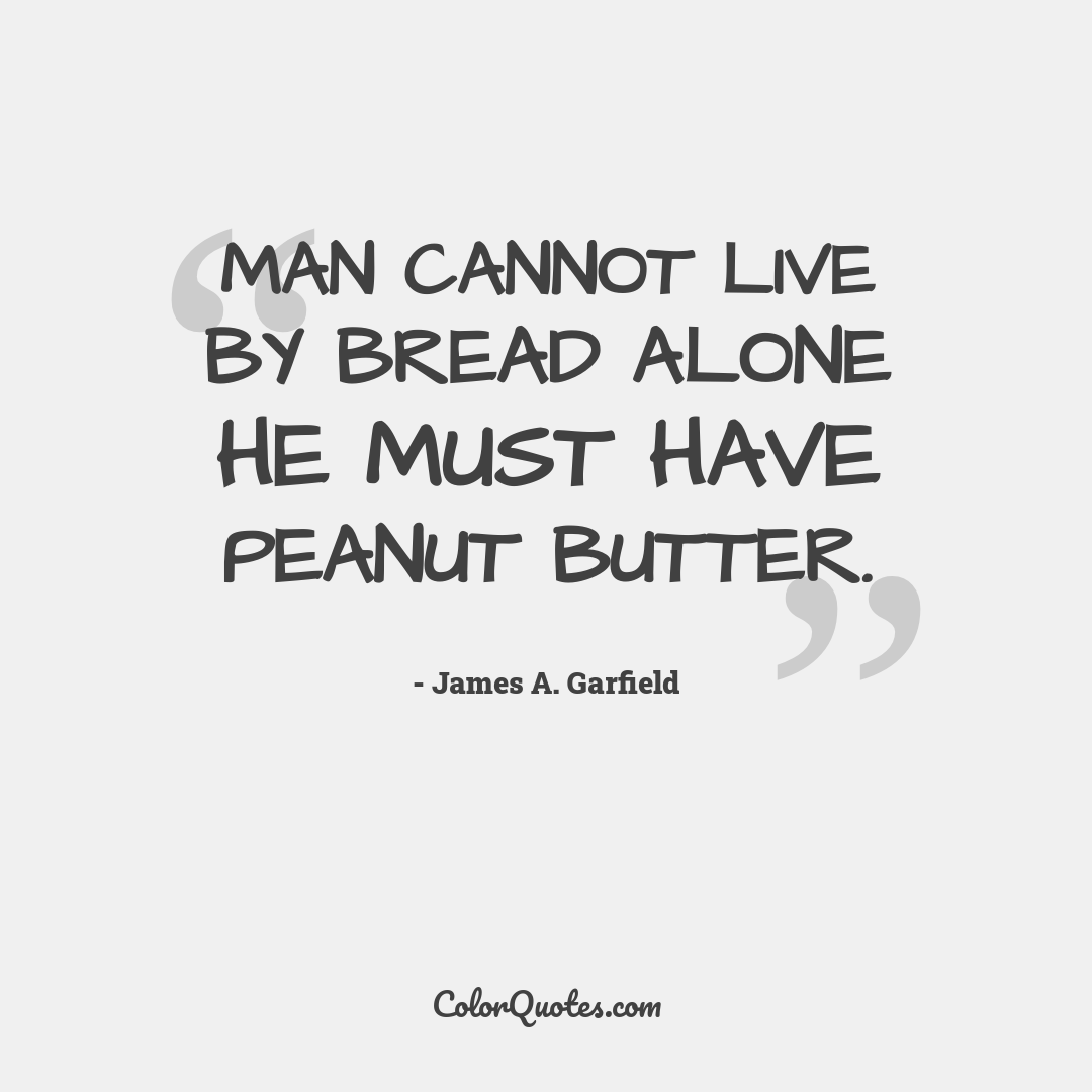 Man cannot live by bread alone he must have peanut butter.