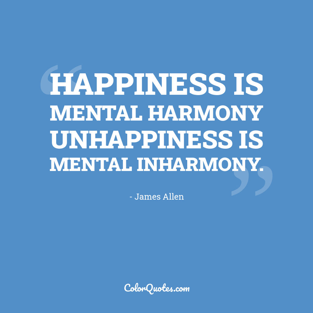 Happiness is mental harmony unhappiness is mental inharmony.