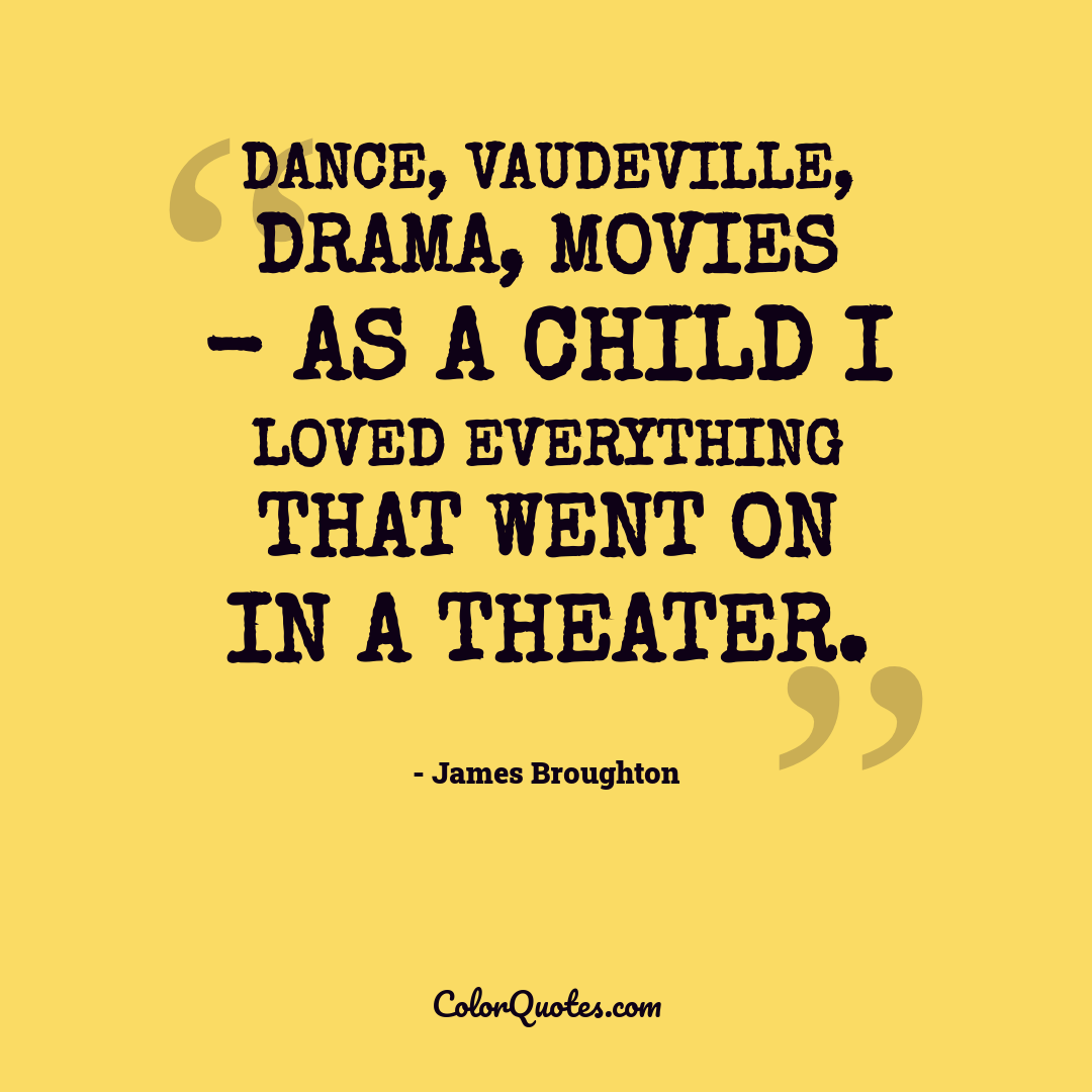 Dance, vaudeville, drama, movies - as a child I loved everything that went on in a theater.
