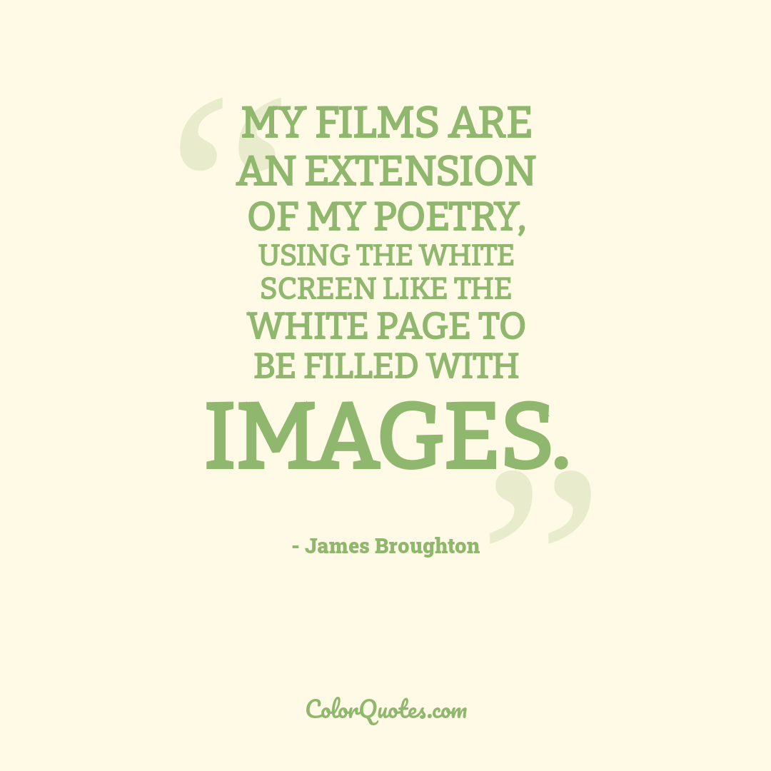 My films are an extension of my poetry, using the white screen like the white page to be filled with images.