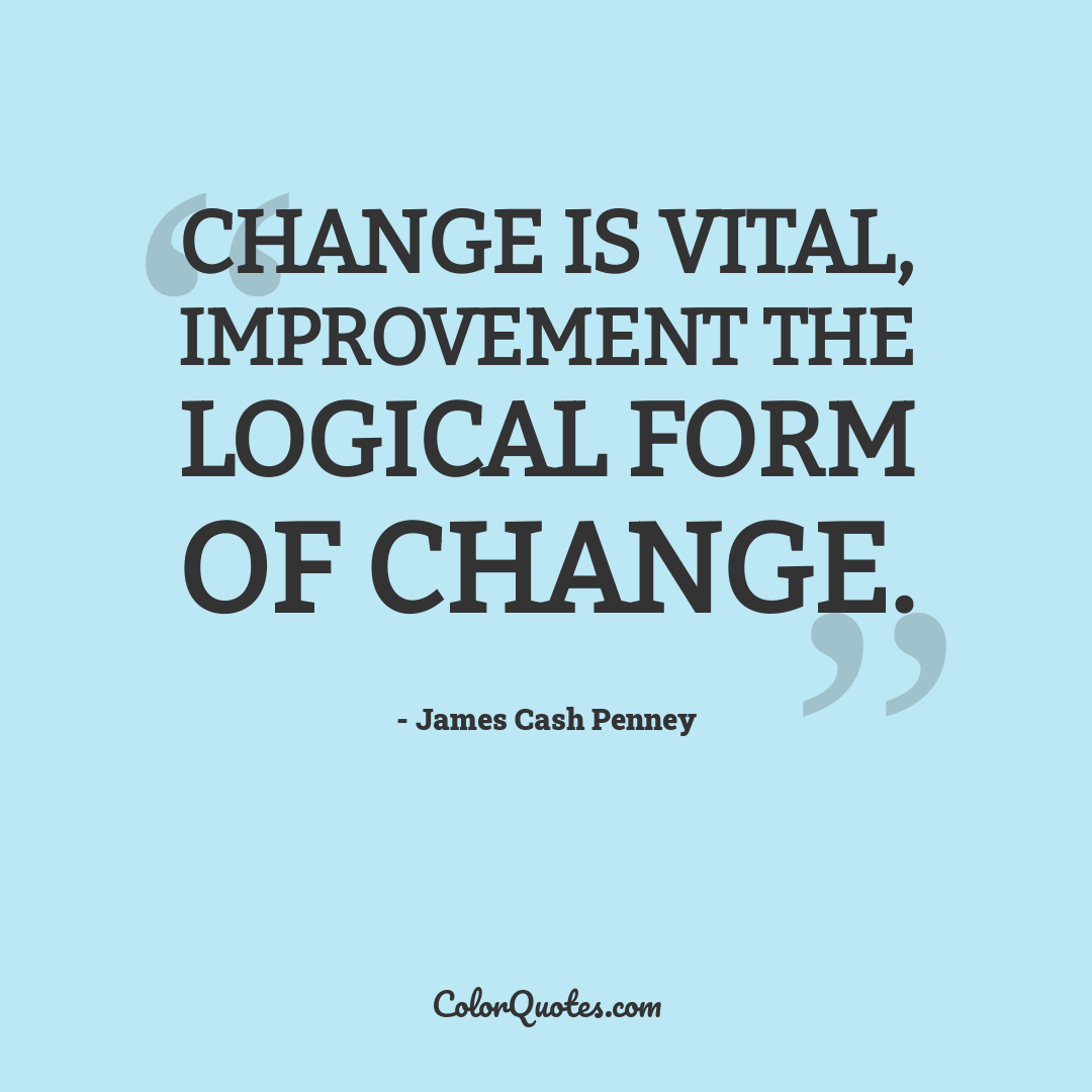 Change is vital, improvement the logical form of change.