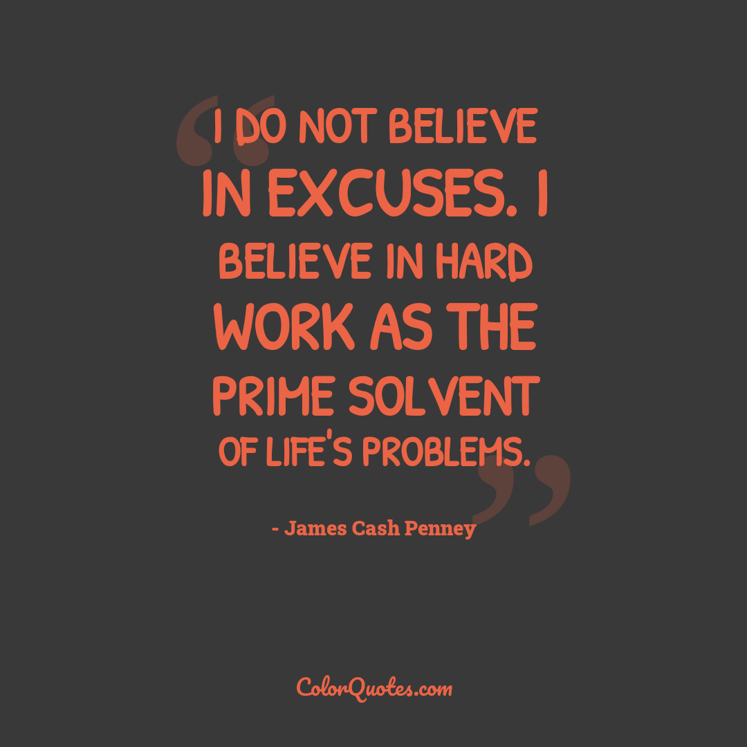 I do not believe in excuses. I believe in hard work as the prime solvent of life's problems.