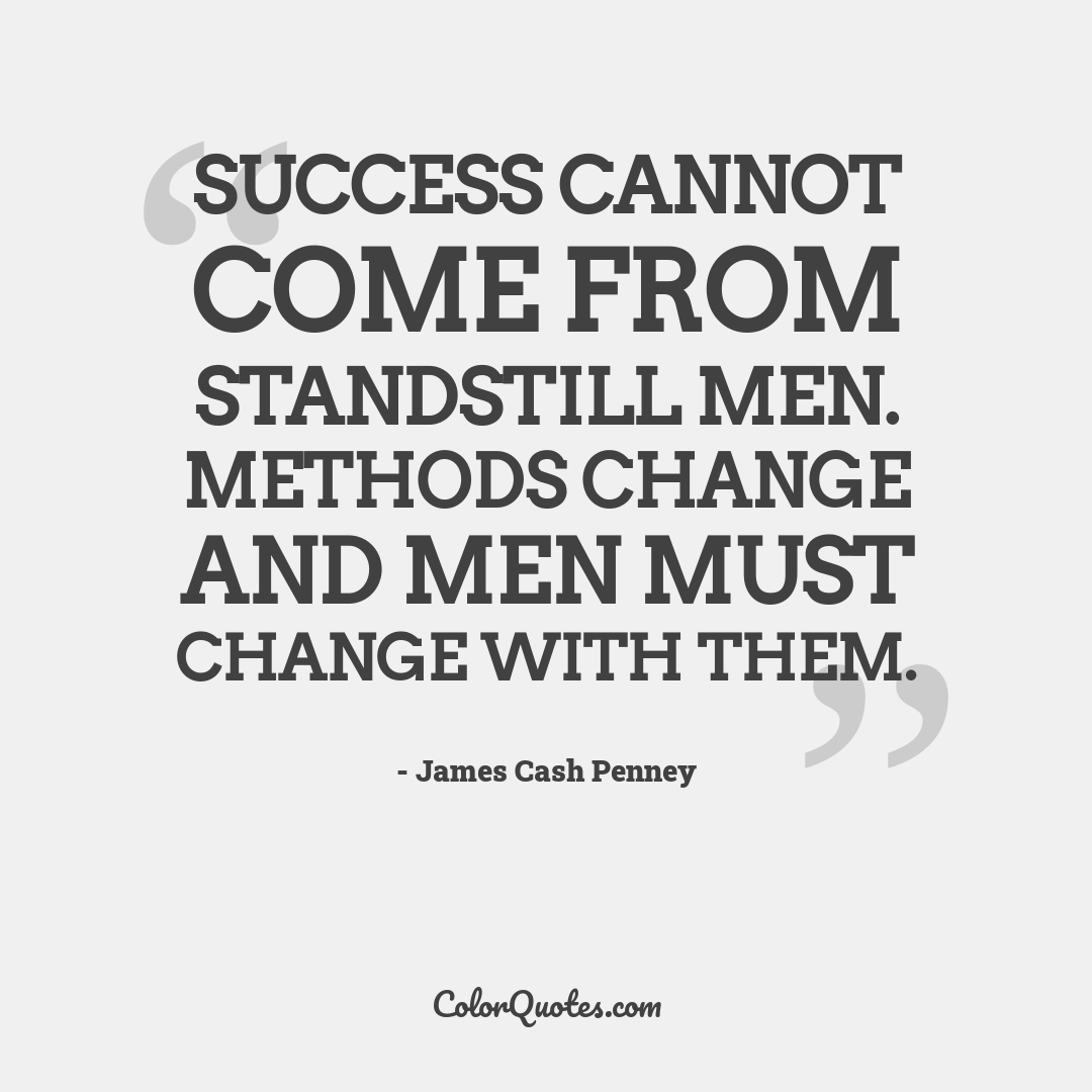 Success cannot come from standstill men. Methods change and men must change with them.