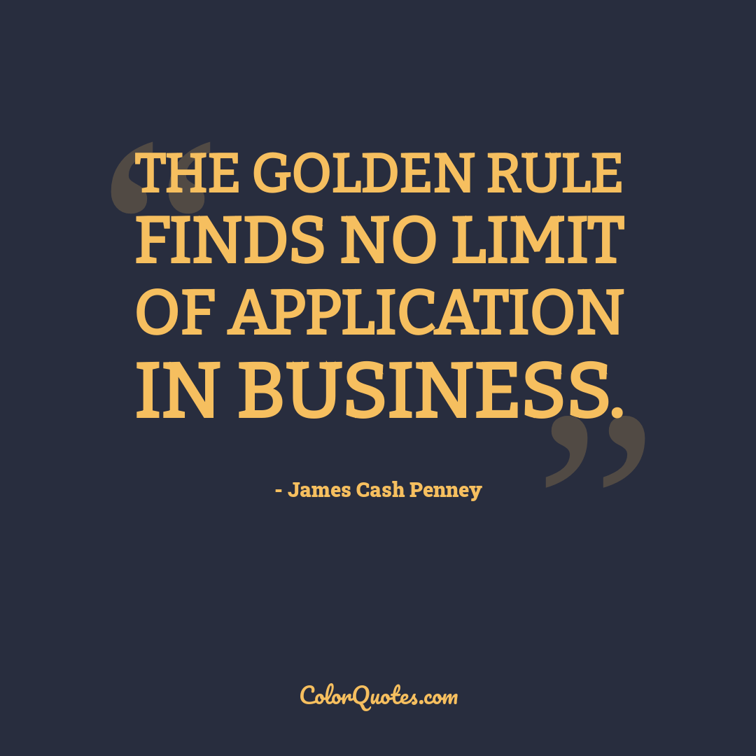 The Golden Rule finds no limit of application in business.